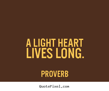 A light heart lives long. Proverb greatest life quote