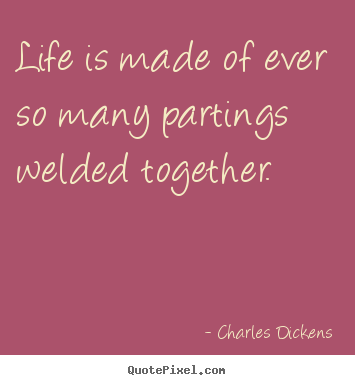 Quotes about life - Life is made of ever so many partings welded together.