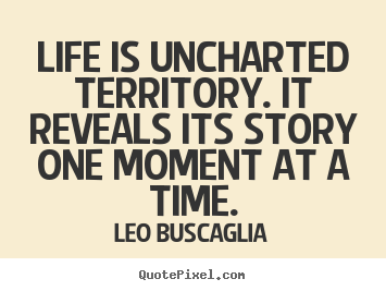 Life quotes - Life is uncharted territory. it reveals its story..