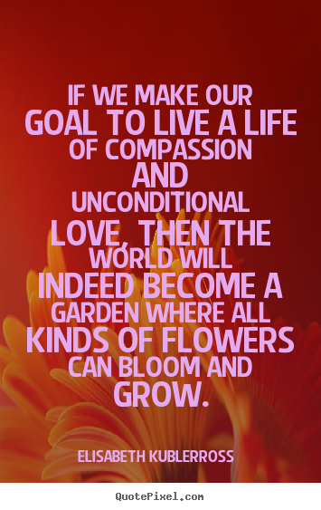 Quotes about life - If we make our goal to live a life of compassion and unconditional..