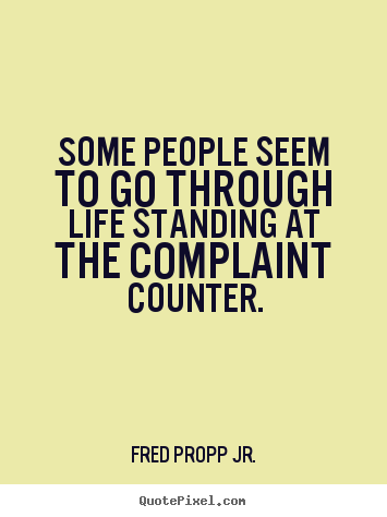 Quote about life - Some people seem to go through life standing at the complaint counter.