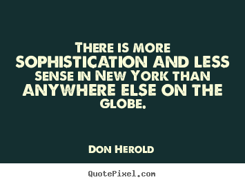 Don Herold picture quotes - There is more sophistication and less sense in new york than.. - Life quote