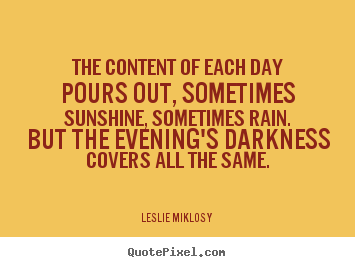 Life quotes - The content of each day pours out, sometimes sunshine,..