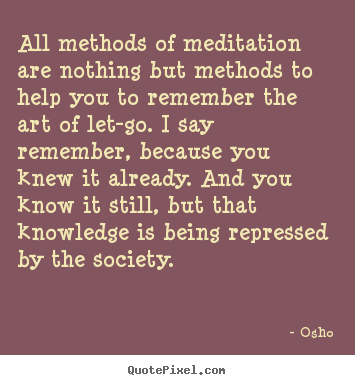 Quotes about life - All methods of meditation are nothing but methods to help you to remember..