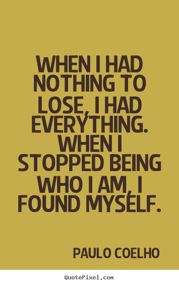 Diy picture quote about life - When i had nothing to lose, i had everything. when i stopped being who..