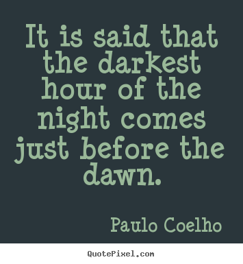 Paulo Coelho picture quotes - It is said that the darkest hour of the night comes.. - Life quotes
