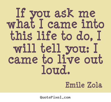 If you ask me what i came into this life to do,.. Emile Zola good life quotes