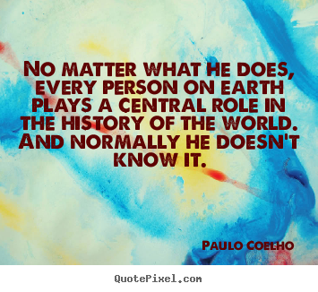 Paulo Coelho picture quotes - No matter what he does, every person on earth.. - Life sayings