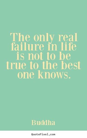 Design custom picture quotes about life - The only real failure in life is not to be true to the best one..