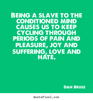 Life sayings - Being a slave to the conditioned mind causes us to..