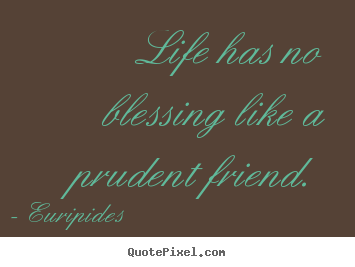Life quote - Life has no blessing like a prudent friend.