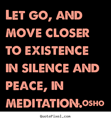 Quote about life - Let go, and move closer to existence in silence and peace, in meditation.