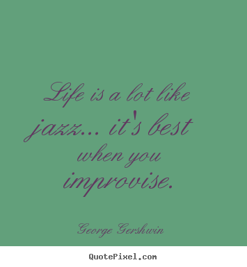 Life is a lot like jazz... it's best when you improvise. George Gershwin popular life quotes