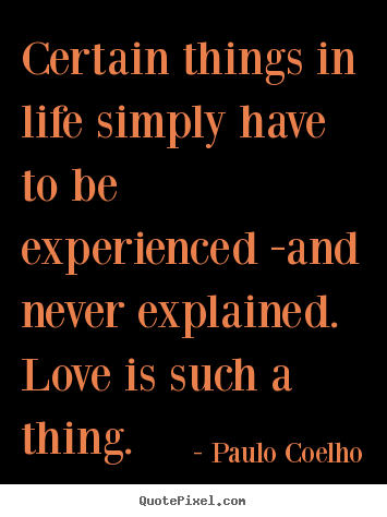 Make custom picture quotes about life - Certain things in life simply have to be experienced..