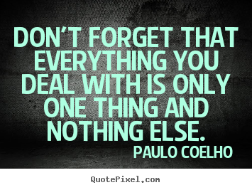 Paulo Coelho picture quotes - Don't forget that everything you deal with is only one thing.. - Life quote