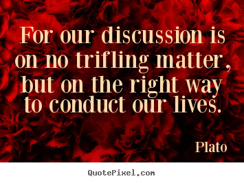 For our discussion is on no trifling matter, but on the right.. Plato top life quote
