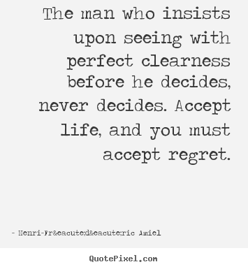 Customize picture quotes about life - The man who insists upon seeing with perfect clearness before he decides,..