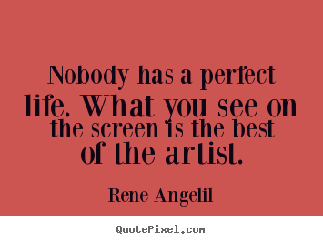 Quotes about life - Nobody has a perfect life. what you see on the screen is..
