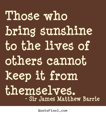 Sir James Matthew Barrie picture quotes - Those who bring sunshine to the lives of others cannot keep it from.. - Life quotes