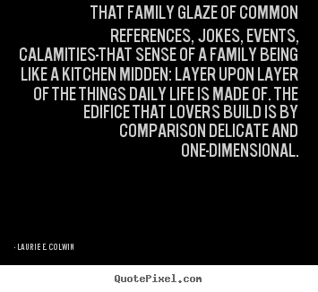 Design your own picture quotes about life - That family glaze of common references, jokes, events, calamities-that..