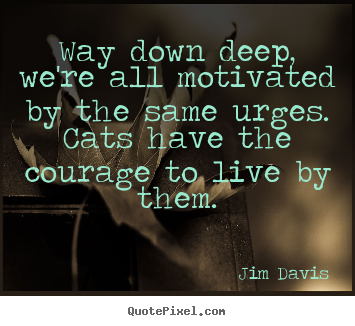 Quotes about life - Way down deep, we're all motivated by the same urges. cats have the courage..