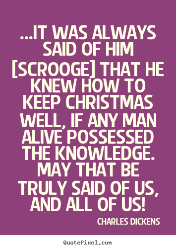 Charles Dickens photo quotes - ...it was always said of him [scrooge] that he.. - Life quote