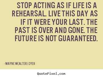 Quotes about life - Stop acting as if life is a rehearsal. live..