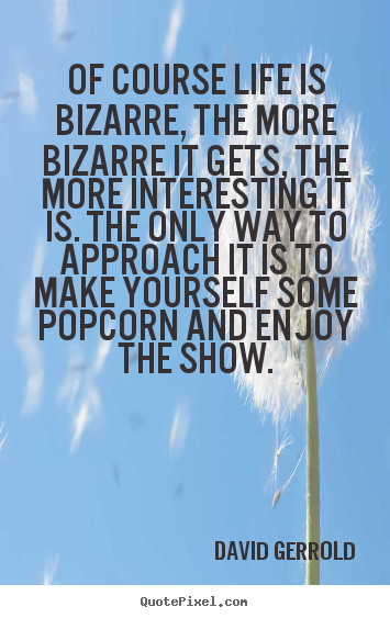 David Gerrold picture quote - Of course life is bizarre, the more bizarre it.. - Life quote