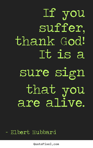 Life quote - If you suffer, thank god! it is a sure sign..