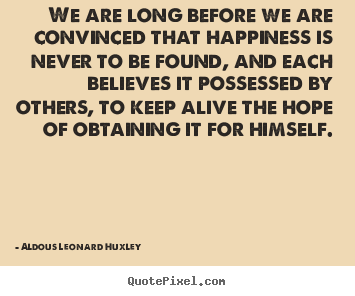 Aldous Leonard Huxley picture quotes - We are long before we are convinced that happiness.. - Life quotes