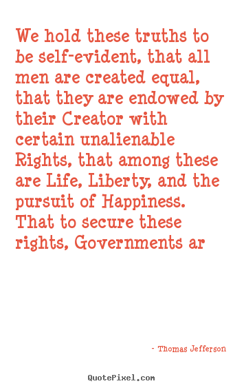 Create picture quote about life - We hold these truths to be self-evident, that all..