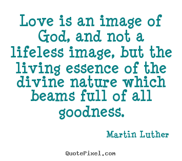 Quotes about life - Love is an image of god, and not a lifeless image, but the living..