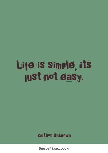 author unknown picture sayings life is simple its just not easy life quotes. Black Bedroom Furniture Sets. Home Design Ideas