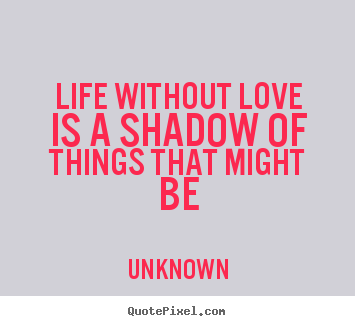 Make picture quotes about life - Life without love is a shadow of things that might be