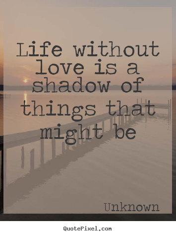 Life without love is a shadow of things that might be Unknown greatest life quote