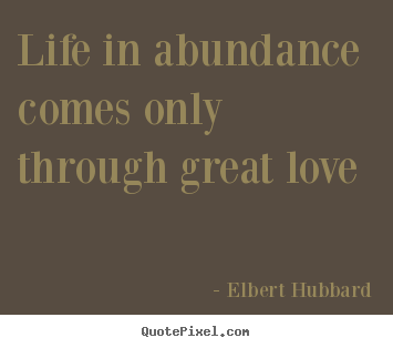 Life in abundance comes only through great love Elbert Hubbard greatest life quotes
