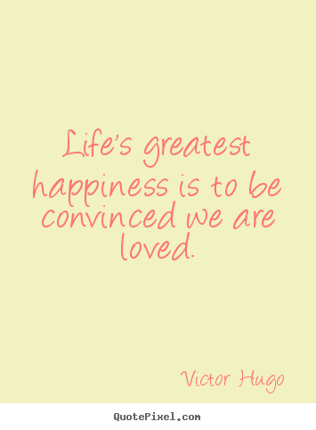 Life's greatest happiness is to be convinced we are loved. Victor Hugo famous life quote