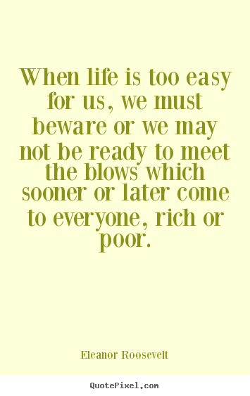 When life is too easy for us, we must beware or we may not be ready to.. Eleanor Roosevelt famous life quotes