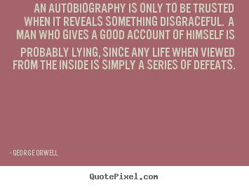 George Orwell image quotes - An autobiography is only to be trusted when.. - Life quotes