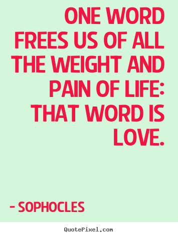 One word frees us of all the weight and pain of life: that word is.. Sophocles best life quotes