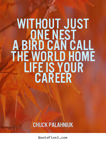 Create graphic picture quote about life - Without just one nesta bird can call the world homelife is your career