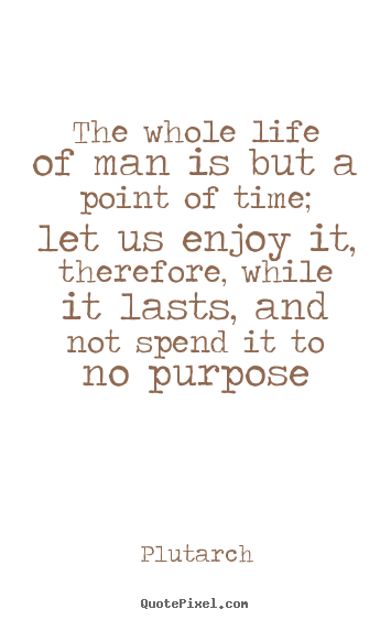 Plutarch picture quote - The whole life of man is but a point of time; let us enjoy.. - Life quotes
