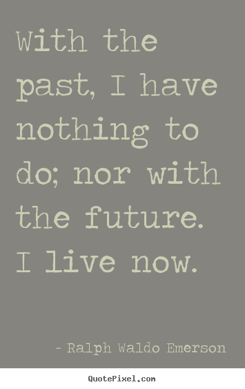 How to design picture quotes about life - With the past, i have nothing to do; nor with the future...