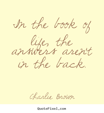 In the book of life, the answers aren't in the back. Charlie Brown great life quotes