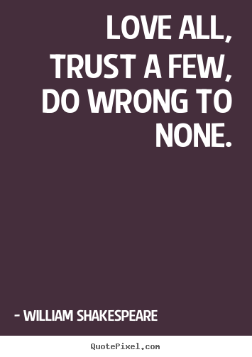 William Shakespeare picture quote - Love all, trust a few, do wrong to none. - Life quotes