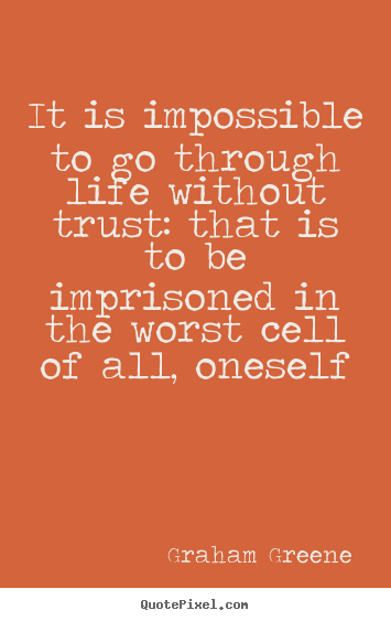 Quote about life - It is impossible to go through life without trust: that..