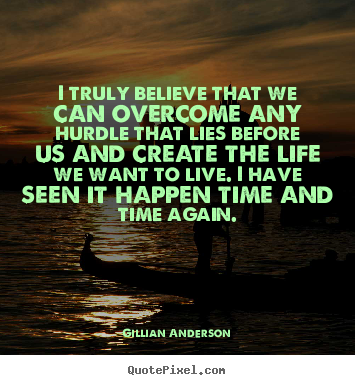 I truly believe that we can overcome any hurdle.. Gillian Anderson best life sayings