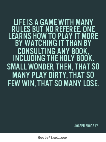 Sayings about life - Life is a game with many rules but no referee. one learns how to..