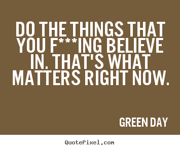 Life quotes - Do the things that you f***ing believe in. that's what matters right..