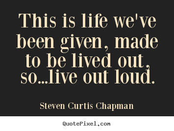 This is life we've been given, made to be.. Steven Curtis Chapman greatest life quote
